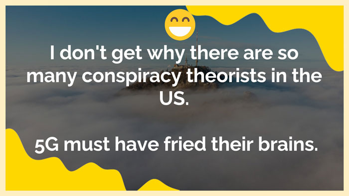 5g joke, I don't get why there are so many conspiracy theorists in the US.