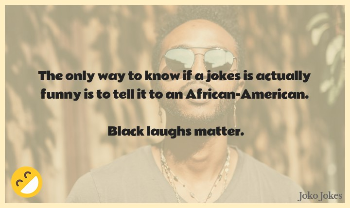 Africanamerican joke, The only way to know if a jokes is actually funny is to tell it to an African-American.