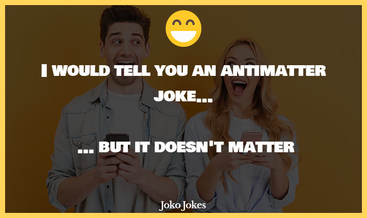 Antimatter joke, I don't get why people are so obsessed with anti-matter