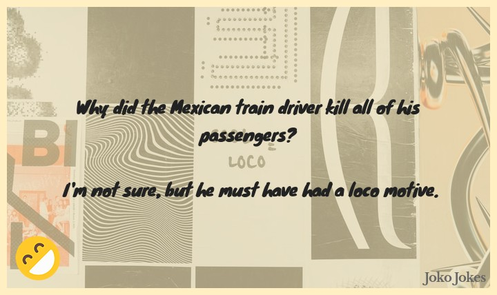 Loco joke, Why did the Mexican train driver kill all of his passengers?