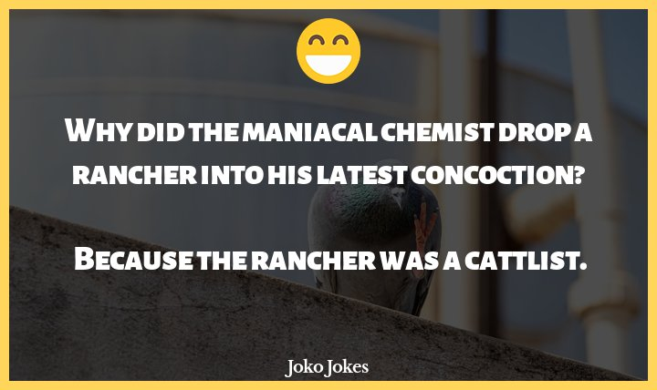Maniac joke, Why did the maniacal chemist drop a rancher into his latest concoction?