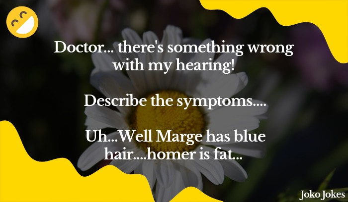 Marge joke, I went to the doctors with hearing problems...