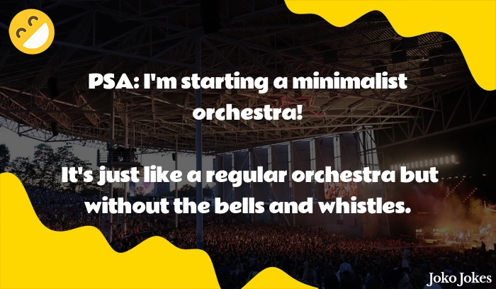 Orchestra joke, I would never let my kids watch the orchestra,