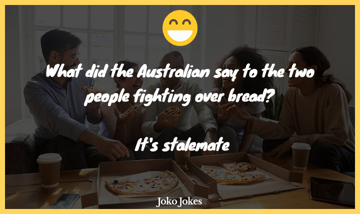 Stalemate joke, What did the Australian say to the two people fighting over bread?