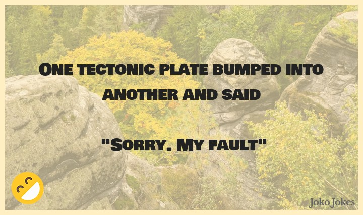 Tectonic joke, What did the tectonic plate say when it had a collision?