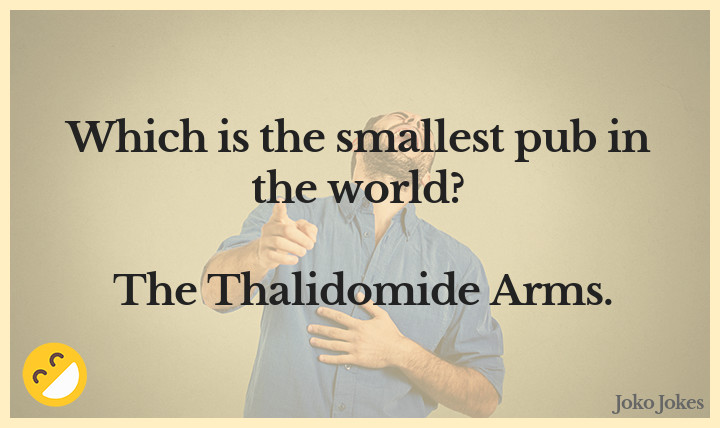 Thalidomide joke, I buy my guns from a guy who's mom took thalidomide when she was pregnant.