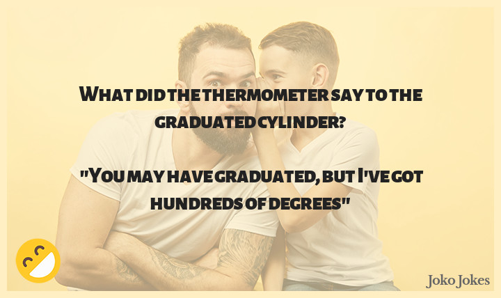 Therm joke, What did the thermometer say to the graduated cylinder?